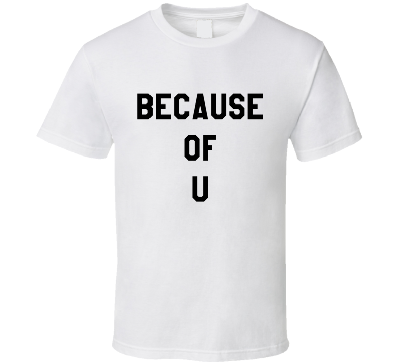 Because of You Text on BACK OF SHIRT