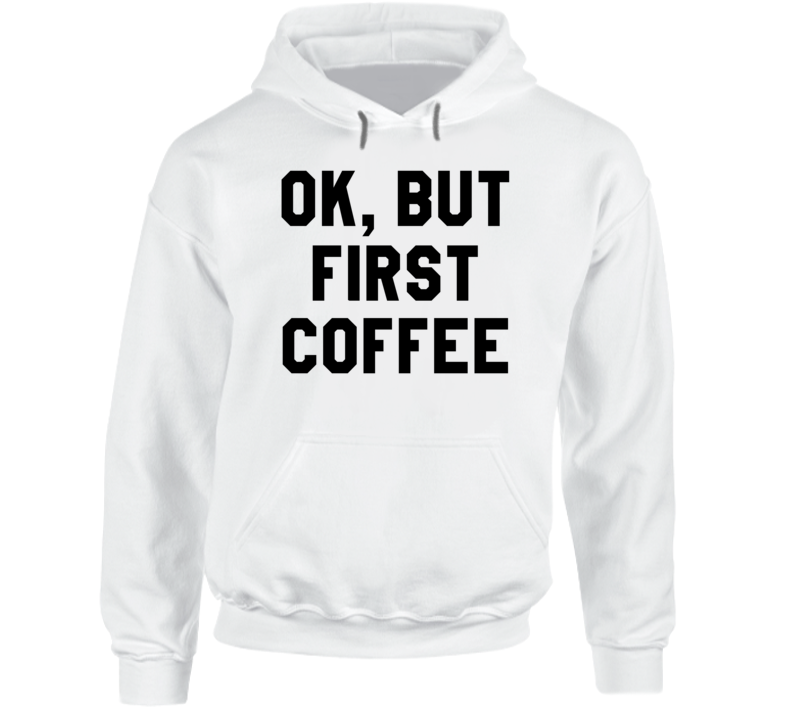 Ok But First Coffee Funny Hooded Sweatshirt T Shirt