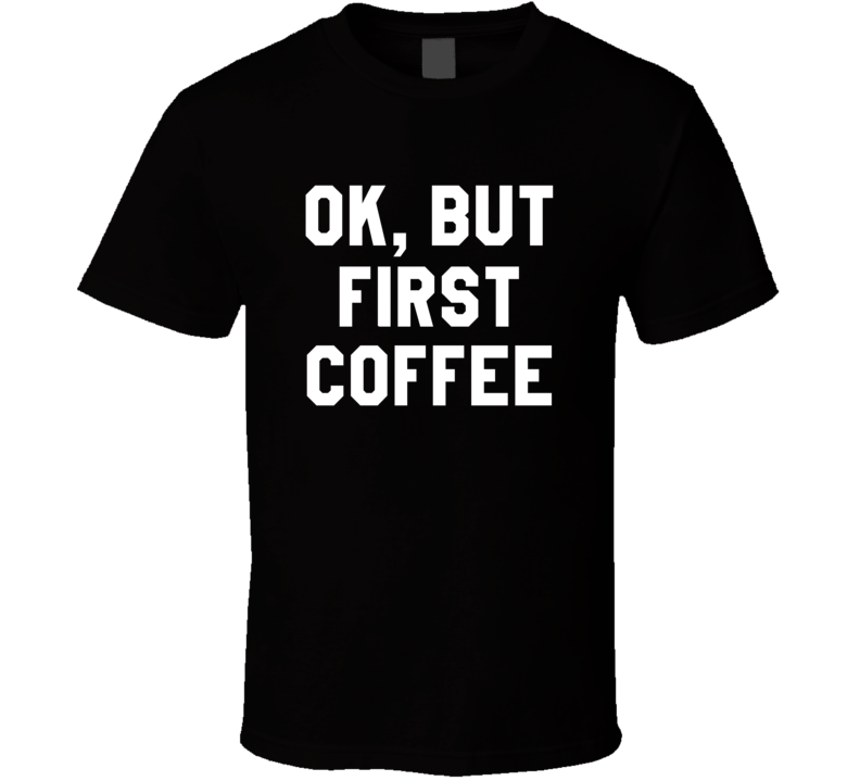 Ok But First Coffee Funny Black T Shirt