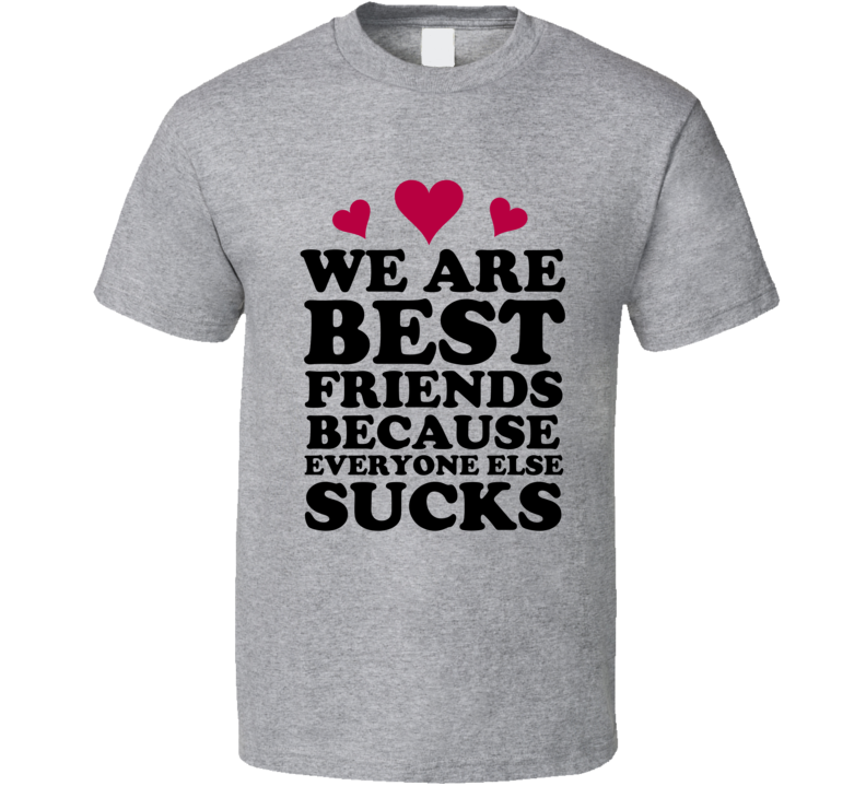 We Are Best Friends Because Everyone Else Sucks T Shirt