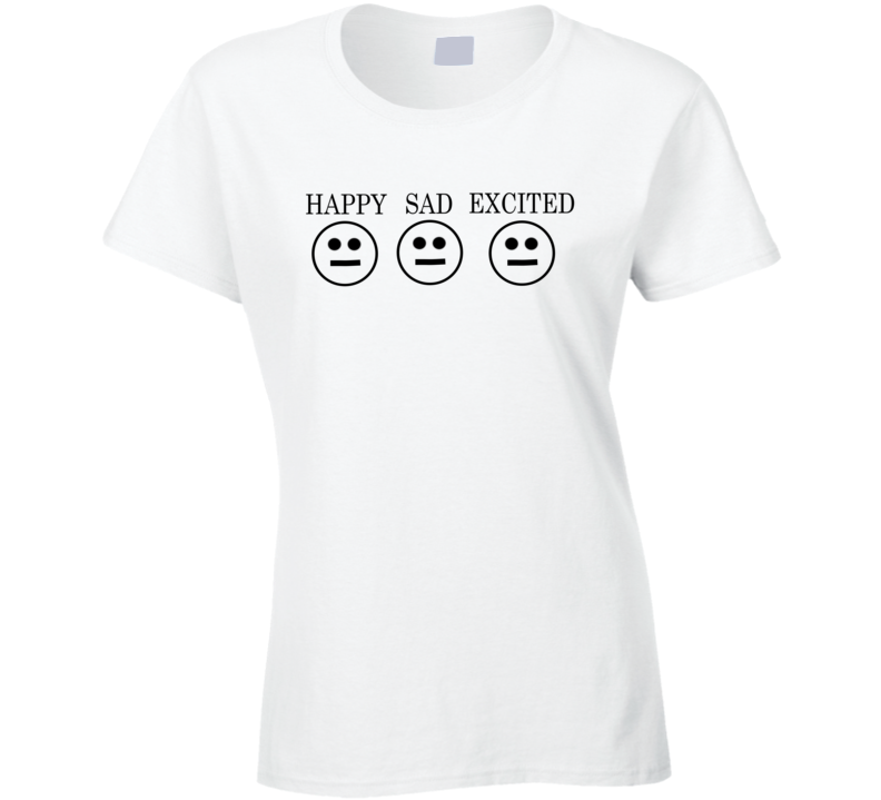Happy Sad Excited Funny Shirt