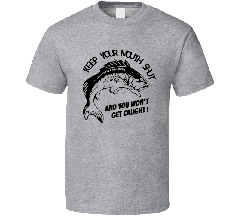 Keep Your Mouth Shut and You Won't Get Caught. T Shirt