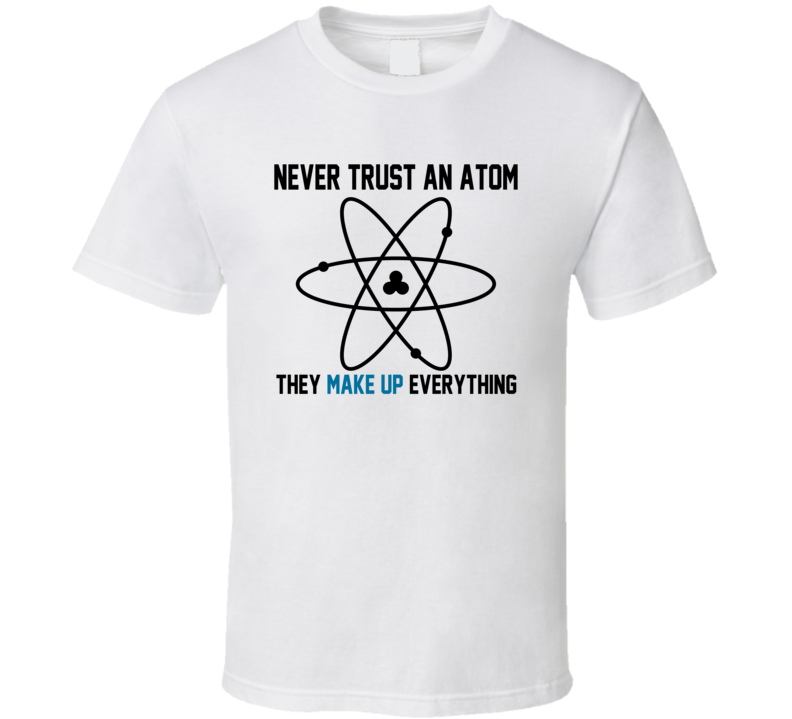 Never Trust An Atom T Shirt