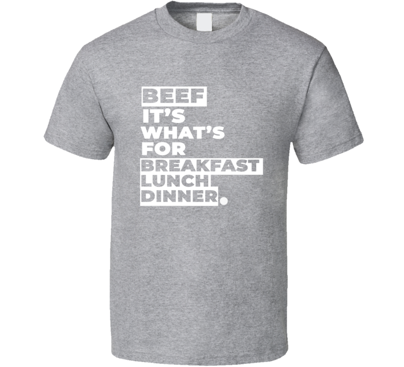 Beef It's What's For Breakfast Lunch Dinner T Shirt
