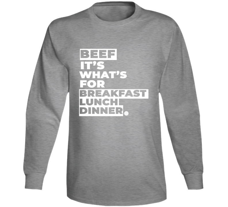 Beef It's What's For Breakfast Lunch Dinner Long Sleeve T Shirt