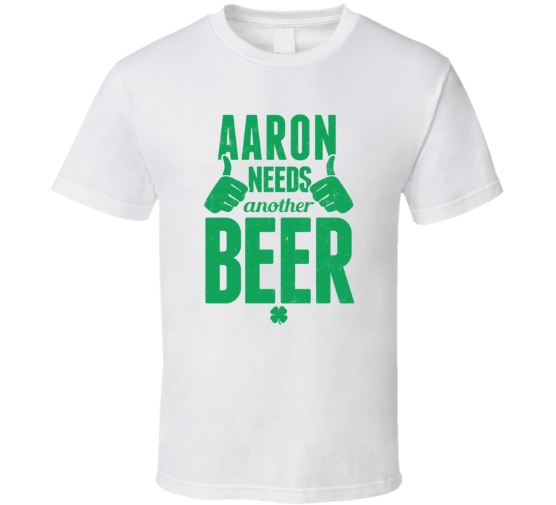 Aaron Needs Another Beer Funny St Patricks Day Pub Bar Party Drinking T Shirt