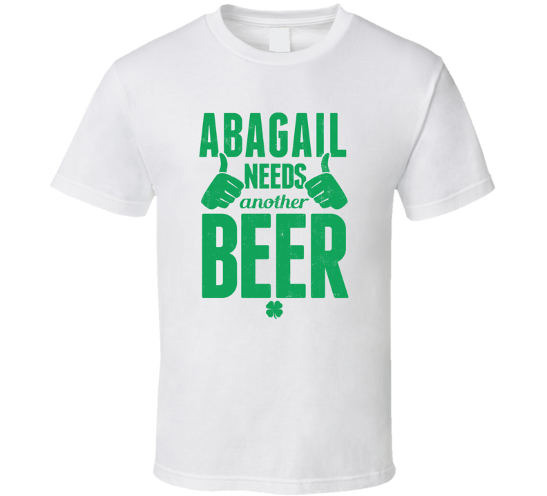 Abagail Needs Another Beer Funny St Patricks Day Pub Bar Party Drinking T Shirt