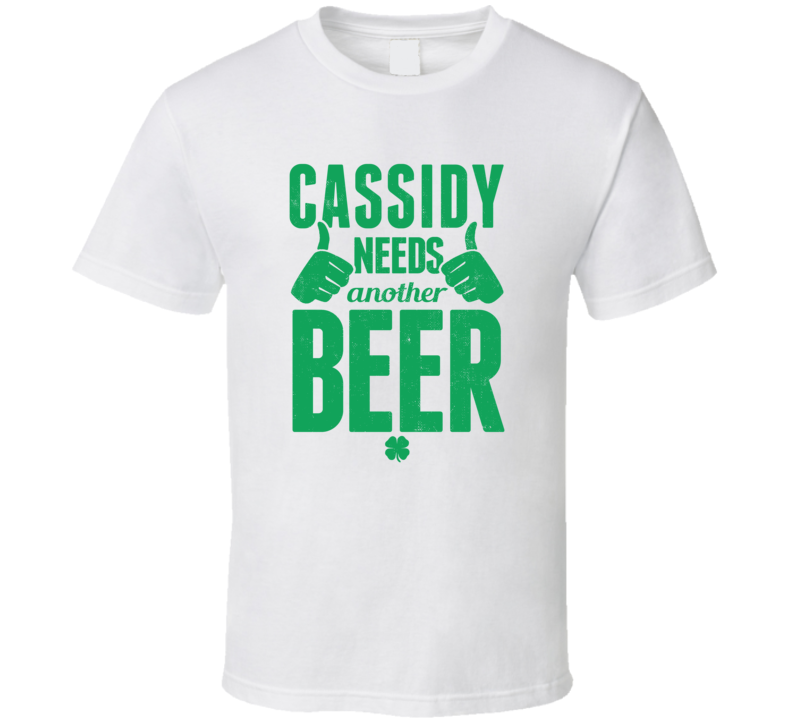 Cassidy Needs Another Beer Funny St Patricks Day Pub Bar Party Drinking T Shirt