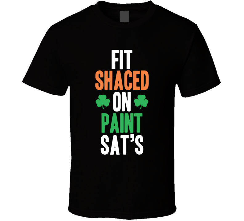 Fit Shaced On Paint Sat's Funny St. Patrick's Day Shitfaced T Shirt