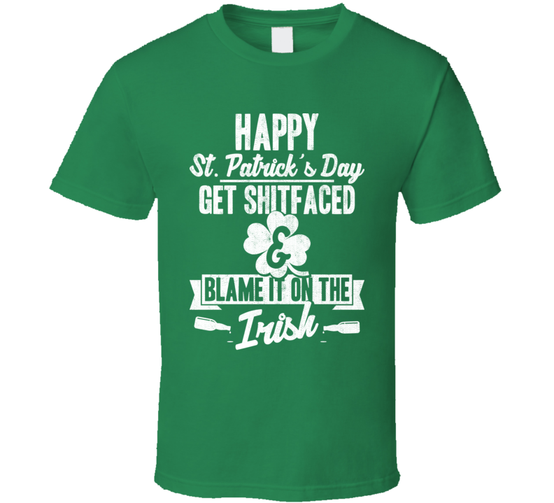 Happy St. Patrick's Day Get Shitfaced Funny Blame The Irish T Shirt