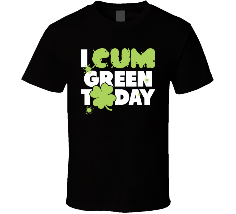 I Cum Green Today Funny St. Patrick's Day Paddy's Irish Beer T Shirt
