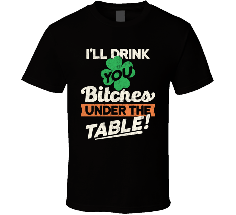 I'll Drink You Bitches Under The Table Funny St. Patrick's Day T Shirt