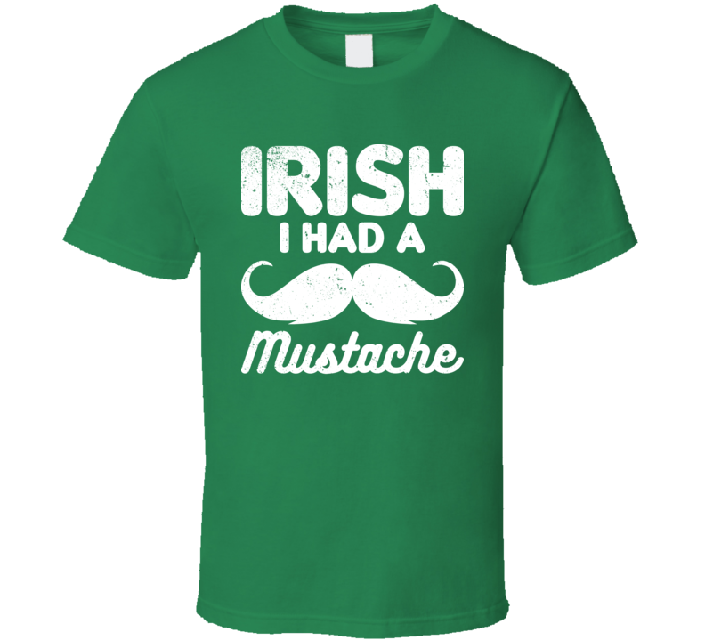 Irish I Had A Mustache Funny St. Patrick's Day Worn Look T Shirt