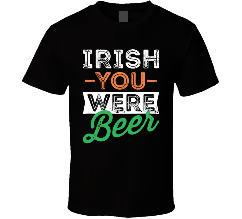 Irish You Were Beer Funny St. Patrick's Day T Shirt