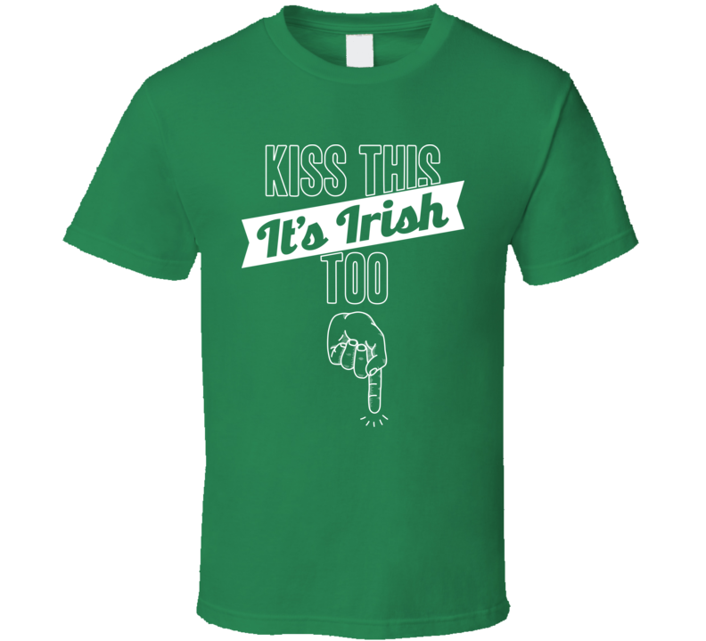 Kiss This It's Irish Too Funny Offensive St. Patrick's Bro T Shirt