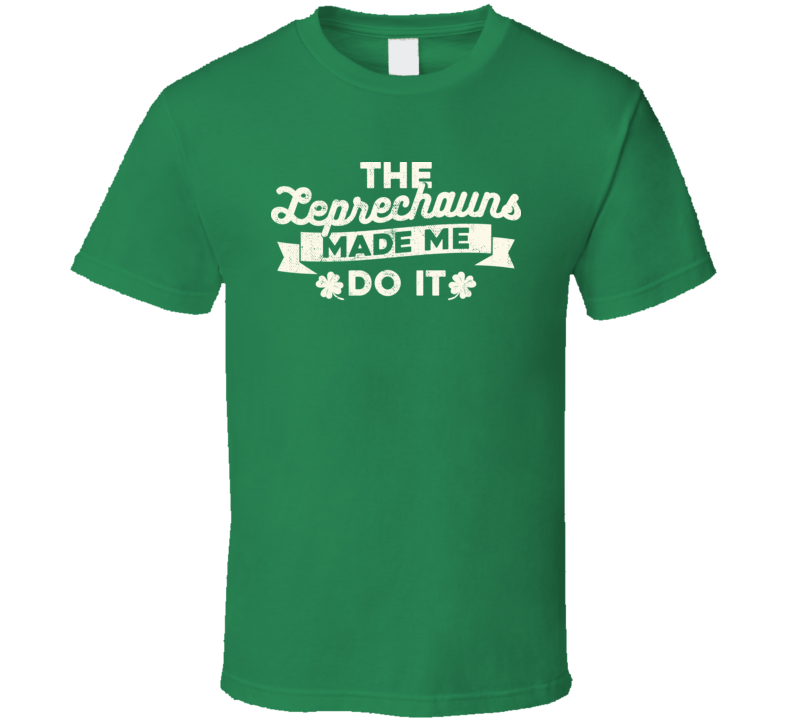 The Leprechaun's Made Me Do It Funny St. Patrick's Day T Shirt