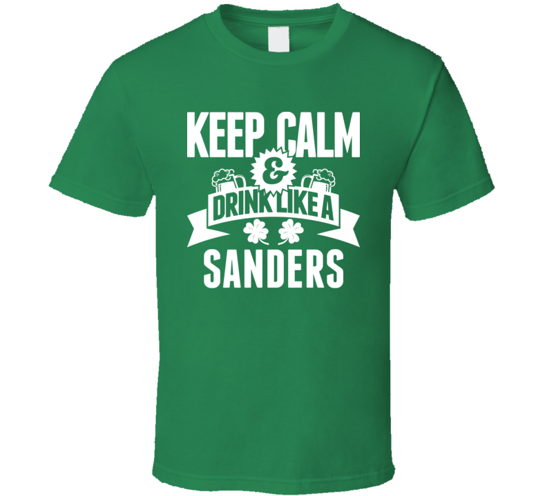 Keep Calm And Drink Like A Sanders St. Patricks Day Last Name T Shirt