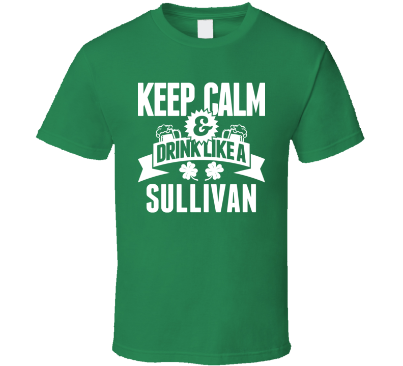 Keep Calm And Drink Like A Sullivan St. Patricks Day Last Name T Shirt
