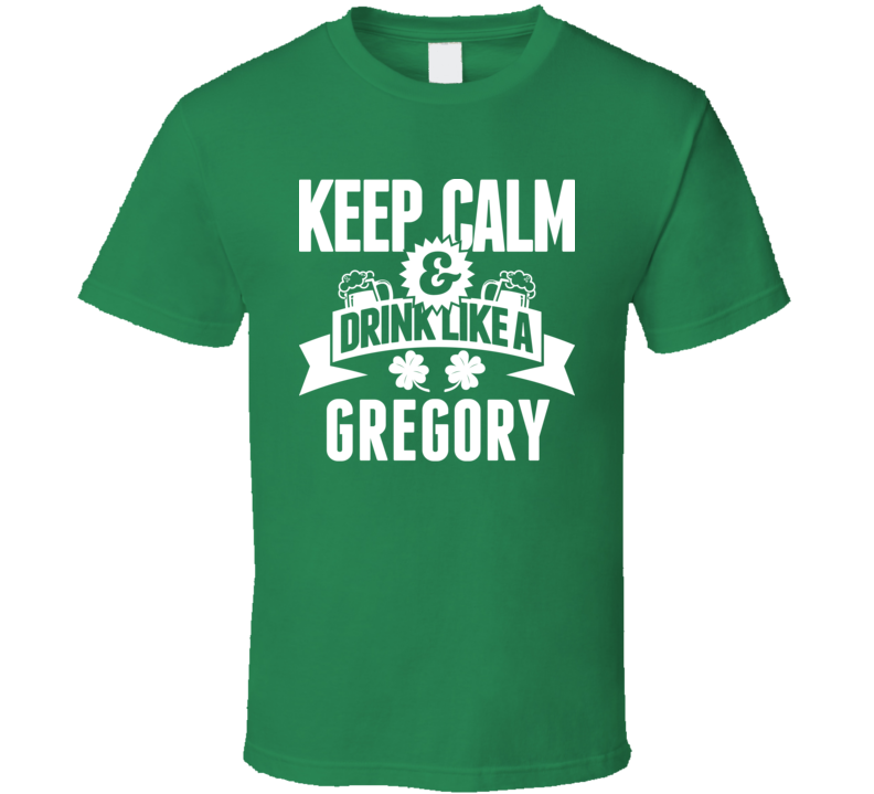 Keep Calm And Drink Like A Gregory St. Patricks Day Last Name T Shirt