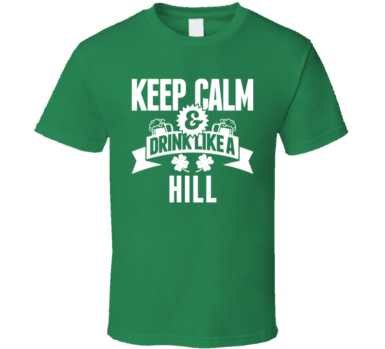 Keep Calm And Drink Like A Hill St. Patricks Day Last Name T Shirt