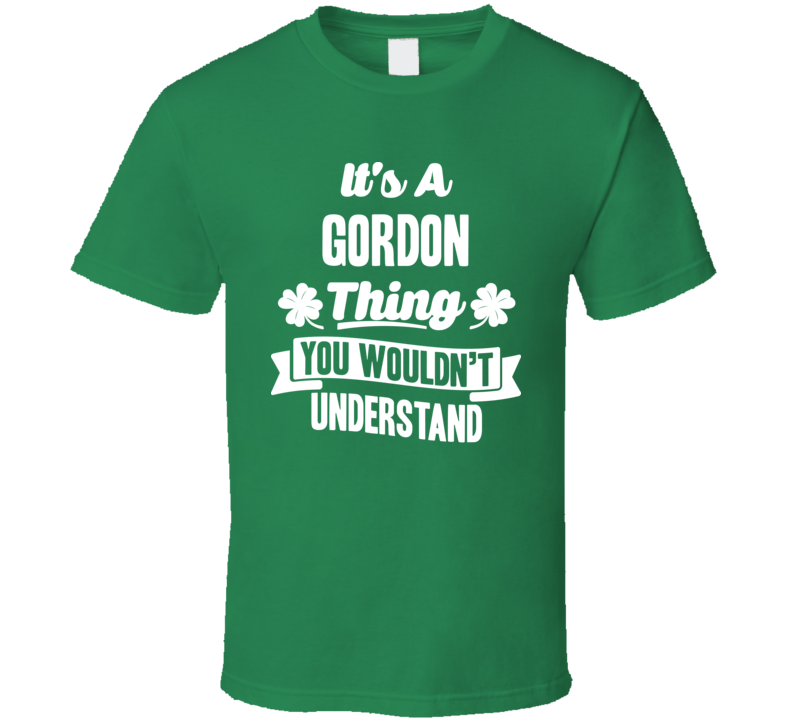 It's A Gordon Thing You Wouldn't Understand St. Patricks Day Last Name T Shirt