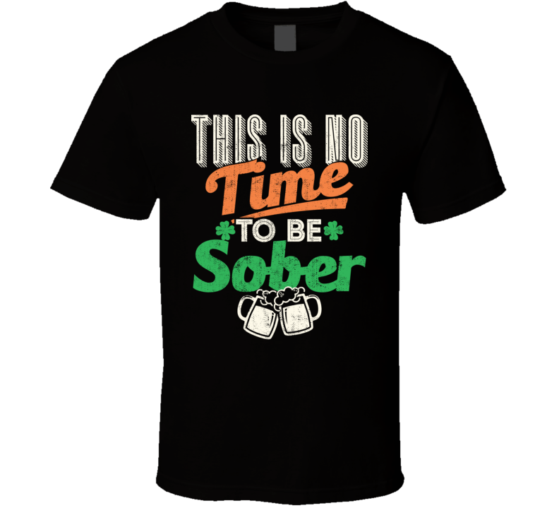 This Is No Time To Be Sober Funny St. Patrick's Day Worn Look T Shirt