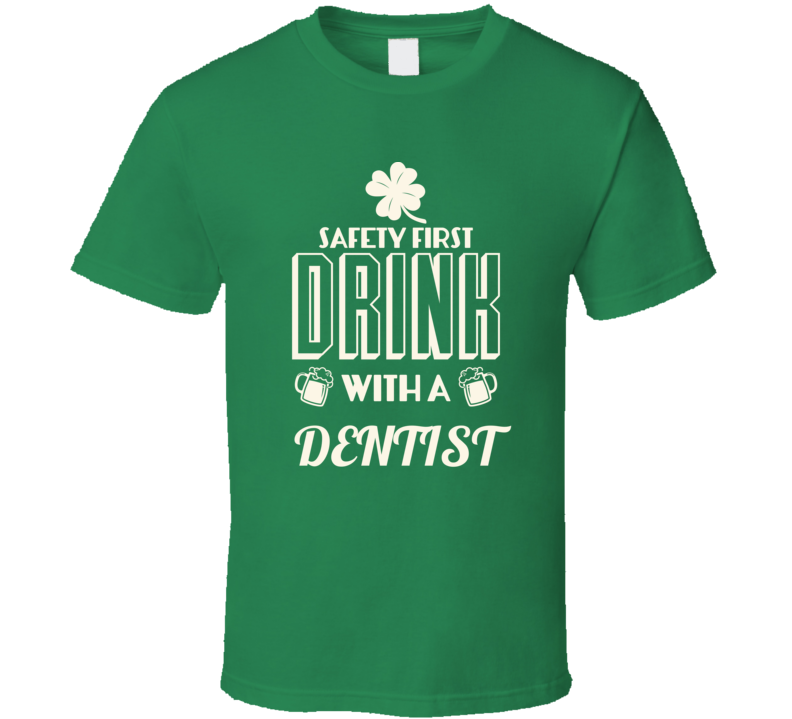 Feel Safe At Night Drink With A Dentist St. Patricks Day Job Drinking T Shirt