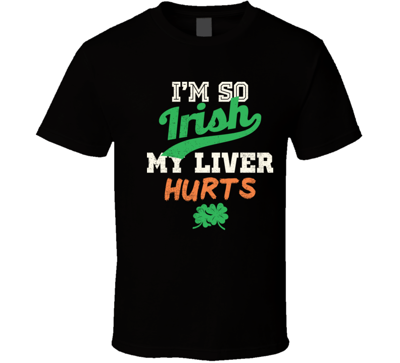 I'm So Irish My Liver Hurts Funny St. Patrick's Day Drinking T Shirt