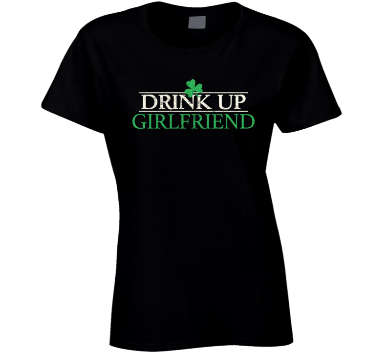 Drink Up Girlfriend Funny St. Patrick's Day Worn Look T Shirt