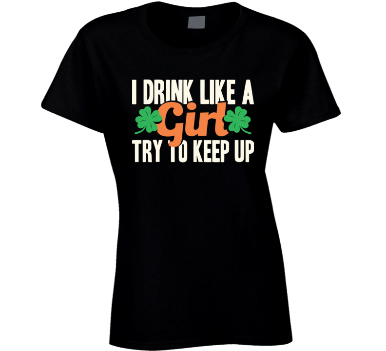 I Drink Like A Girl Try To Keep Up Funny St. Patrick's Day T Shirt