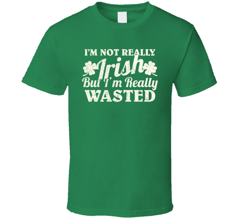 I'm Not Really Irish But Really Wasted Funny St. Patrick's Day T Shirt