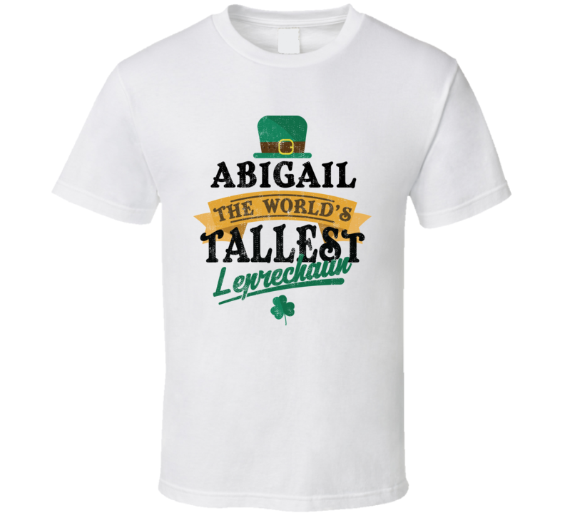 Abigail St Patricks Day World's Tallest Leprechaun Funny St Patricks Day Party T Shirt
