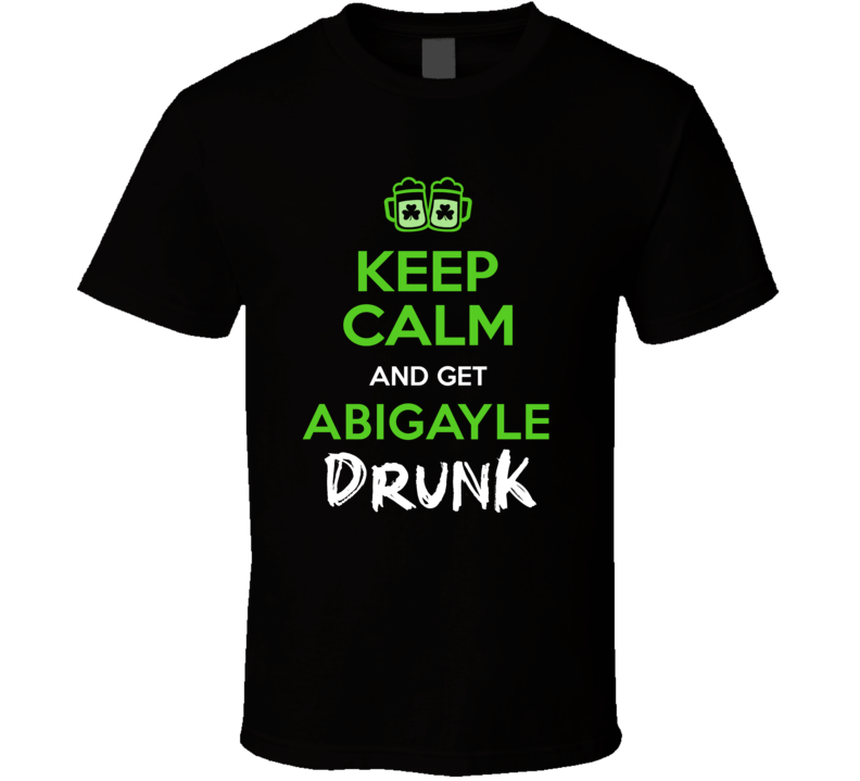 Abigayle Keep Calm Get Custom Name Drunk St Patrick's Day Beer Pub Crawl T Shirt