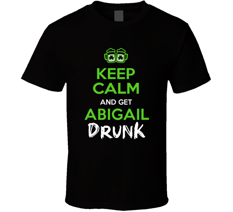 Abigail Keep Calm Get Custom Name Drunk St Patrick's Day Beer Pub Crawl T Shirt