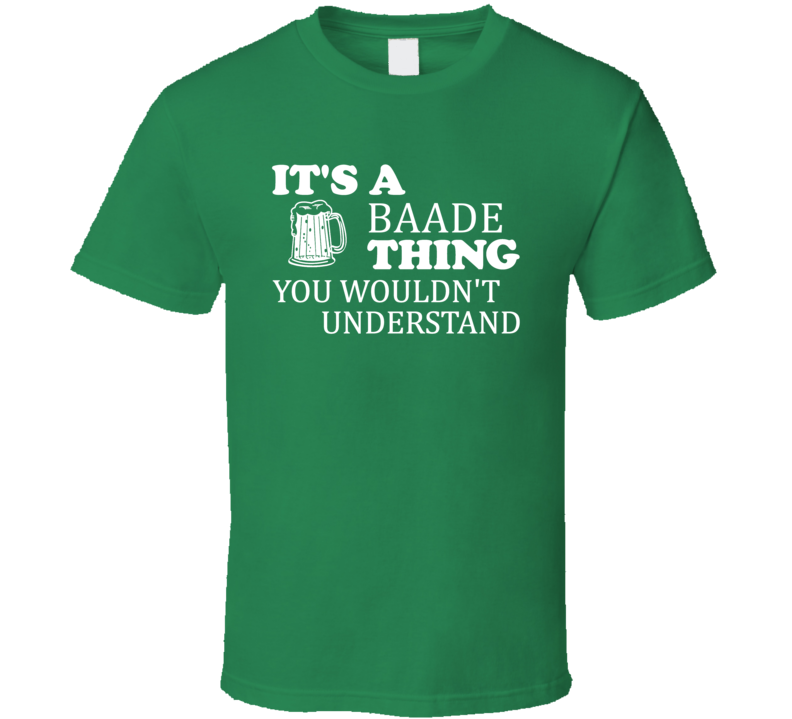 Its A Baade Thing You Wouldnt Understand Irish Beer T Shirt