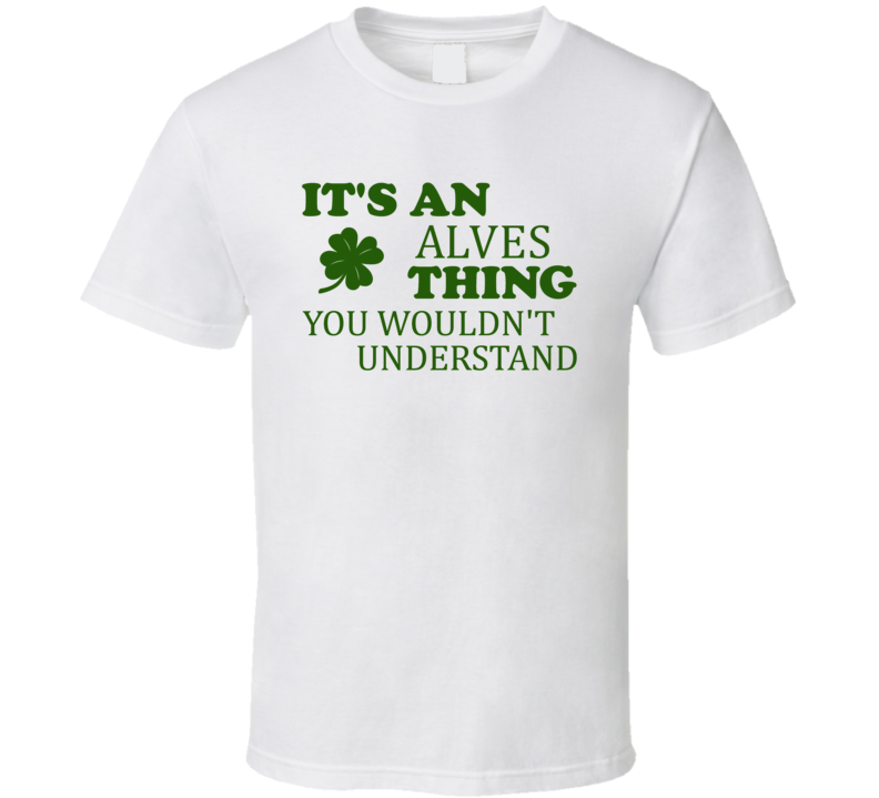 Its An Alves Thing You Wouldnt Understand Irish Clover T Shirt