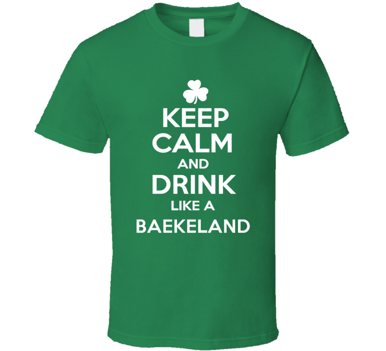 Keep Calm and Drink Like an Baekeland Irish Parody T Shirt