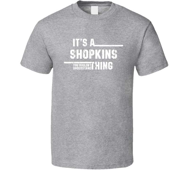 It's a Shopkins Thing Wouldn't Understand Toy Funny Worn Look T Shirt