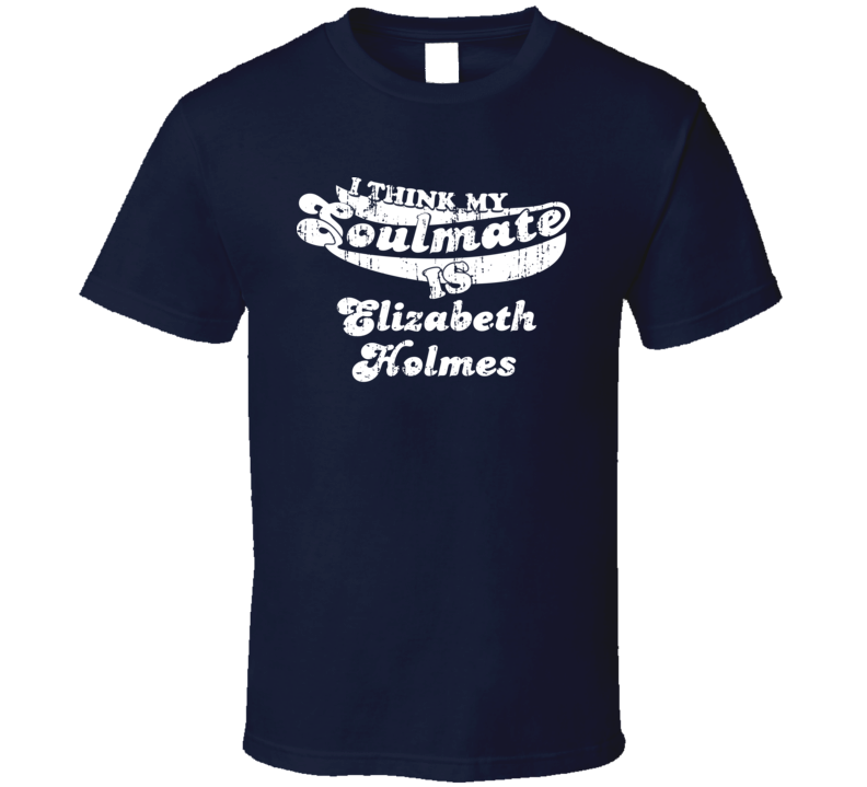 Think My Soulmate Is Elizabeth Holmes Funny Actress Worn Look T Shirt