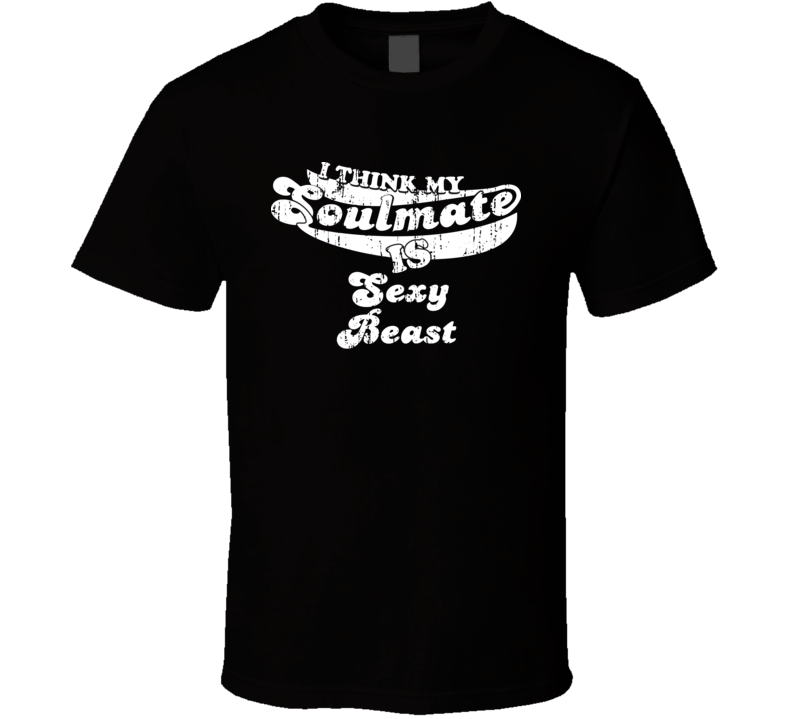 I Think My Soulmate Is Sexy Beast  Best Movie Worn Look T Shirt