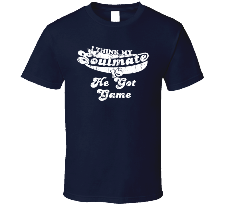 I Think My Soulmate Is He Got Game  Best Movie Worn Look T Shirt