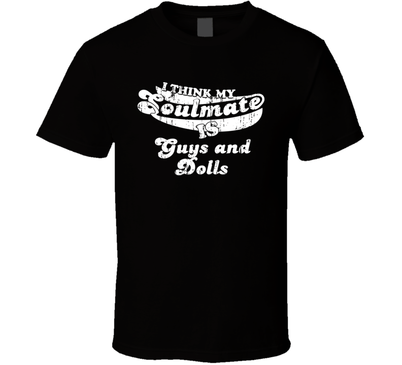 I Think My Soulmate Is Guys and Dolls  Best Movie Worn Look T Shirt