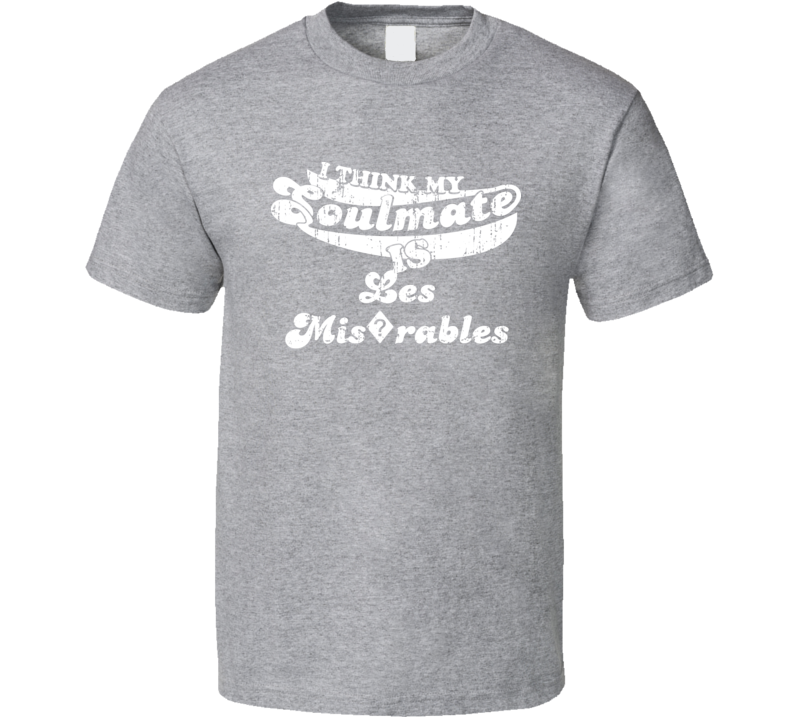 I Think My Soulmate Is Les Mis?rables  Best Movie Worn Look T Shirt