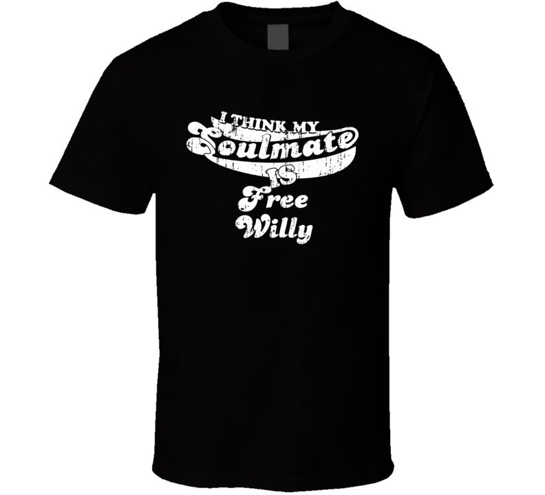 I Think My Soulmate Is Free Willy  Best Movie Worn Look T Shirt
