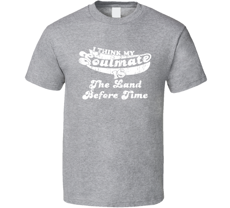 I Think My Soulmate Is The Land Before Time  Best Movie Worn Look T Shirt