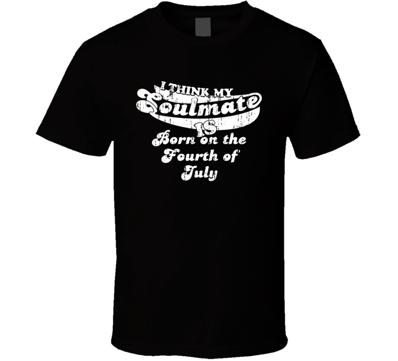 I Think My Soulmate Is Born on the Fourth of July  Best Movie Worn Look T Shirt