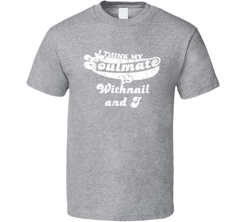I Think My Soulmate Is Withnail and I  Best Movie Worn Look T Shirt