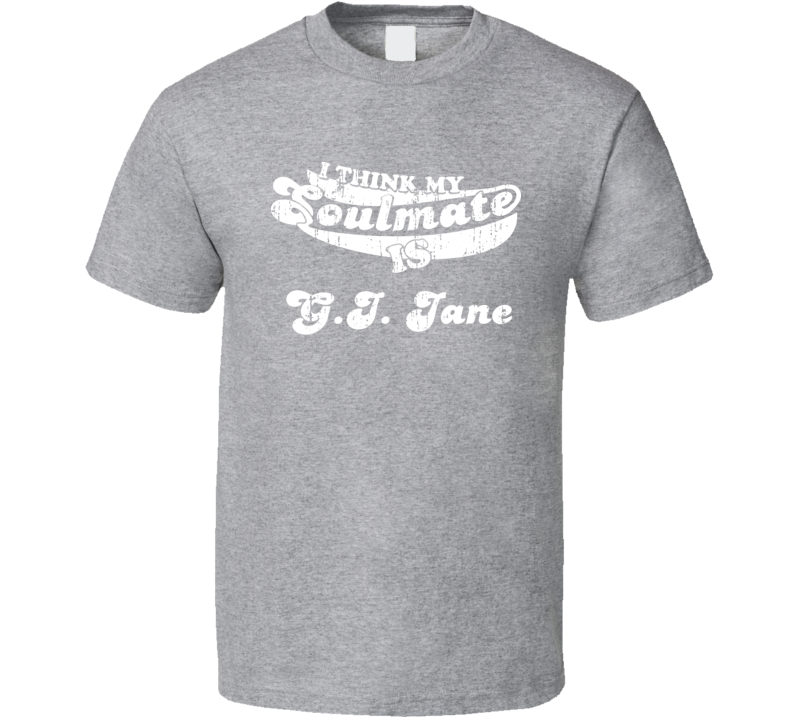 I Think My Soulmate Is G.I. Jane  Best Movie Worn Look T Shirt