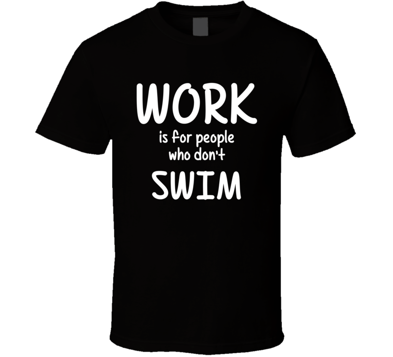 Work Is For People Who Don't Swim Swimming Fan Hobby T Shirt