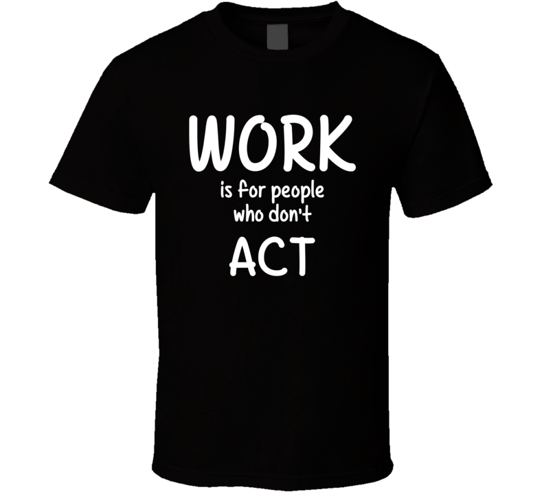 Work Is For People Who Don't Act Acting Fan Hobby T Shirt